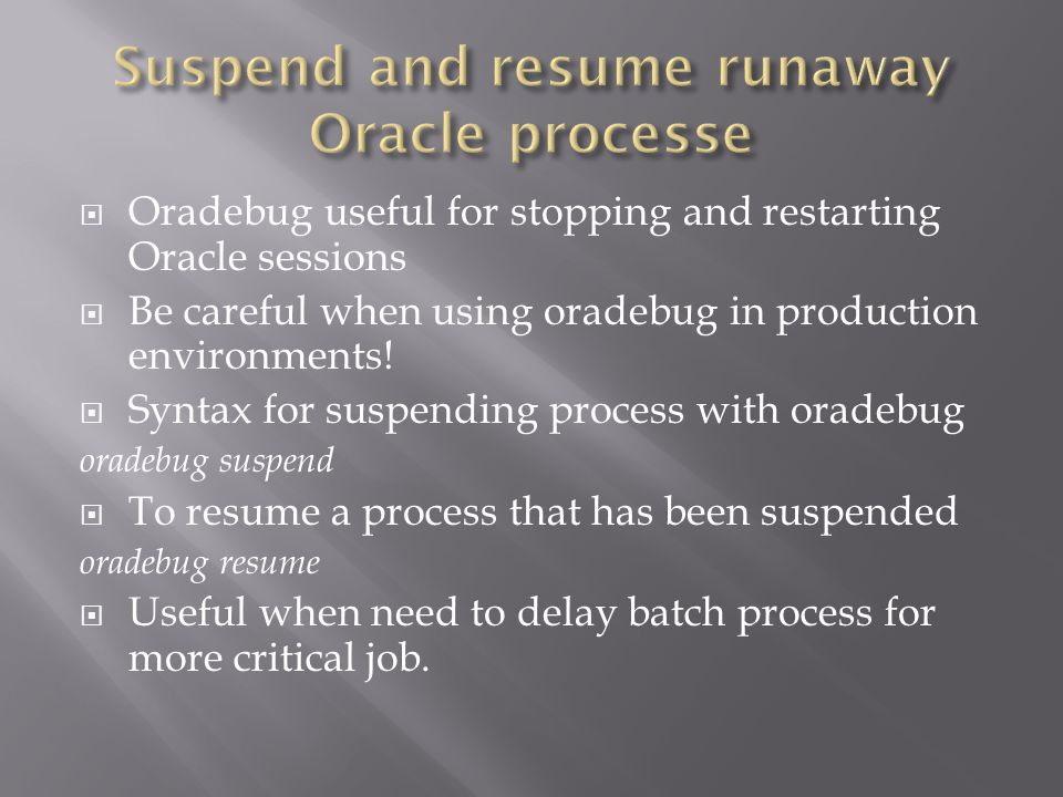 Oradebug useful for stopping and restarting Oracle sessions Be careful when using oradebug in production environments.
