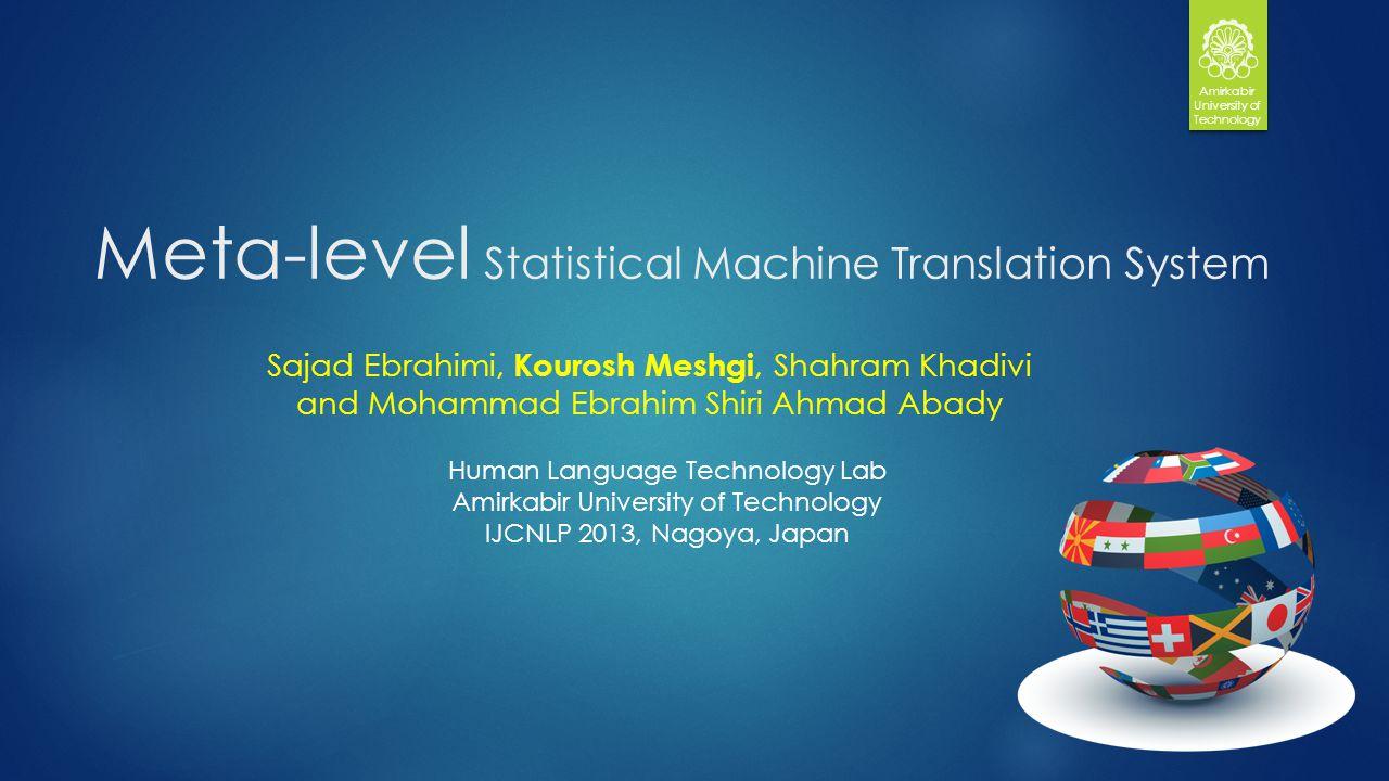 Meta-level Statistical Machine Translation System Human Language Technology Lab Amirkabir University of Technology IJCNLP 2013, Nagoya, Japan Amirkabir University of Technology Sajad Ebrahimi, Kourosh Meshgi, Shahram Khadivi and Mohammad Ebrahim Shiri Ahmad Abady