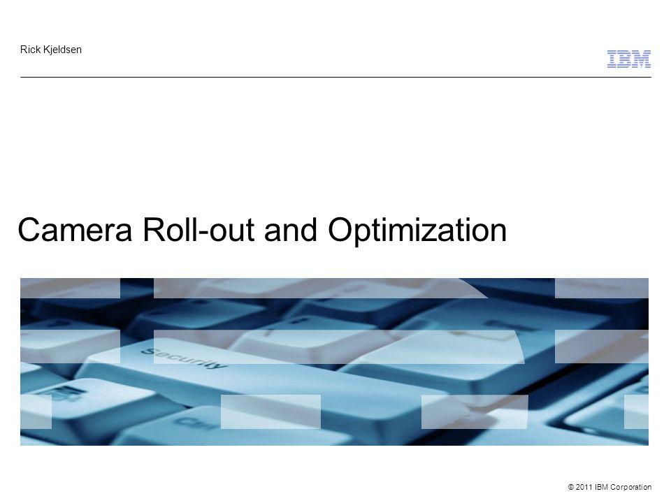 © 2011 IBM Corporation Camera Roll-out and Optimization Rick Kjeldsen