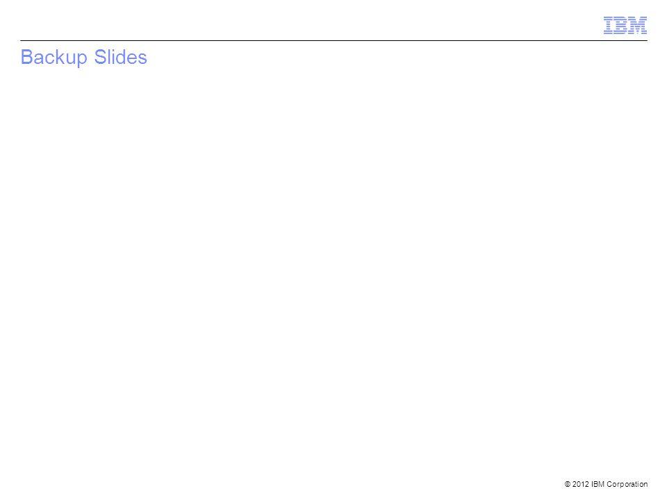 © 2012 IBM Corporation Backup Slides