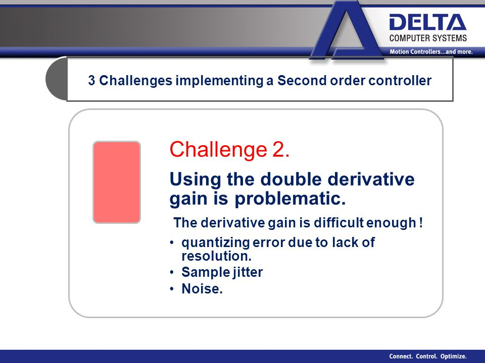 3 Challenges implementing a Second order controller Challenge 2. Using the double derivative gain is problematic. The derivative gain is difficult eno
