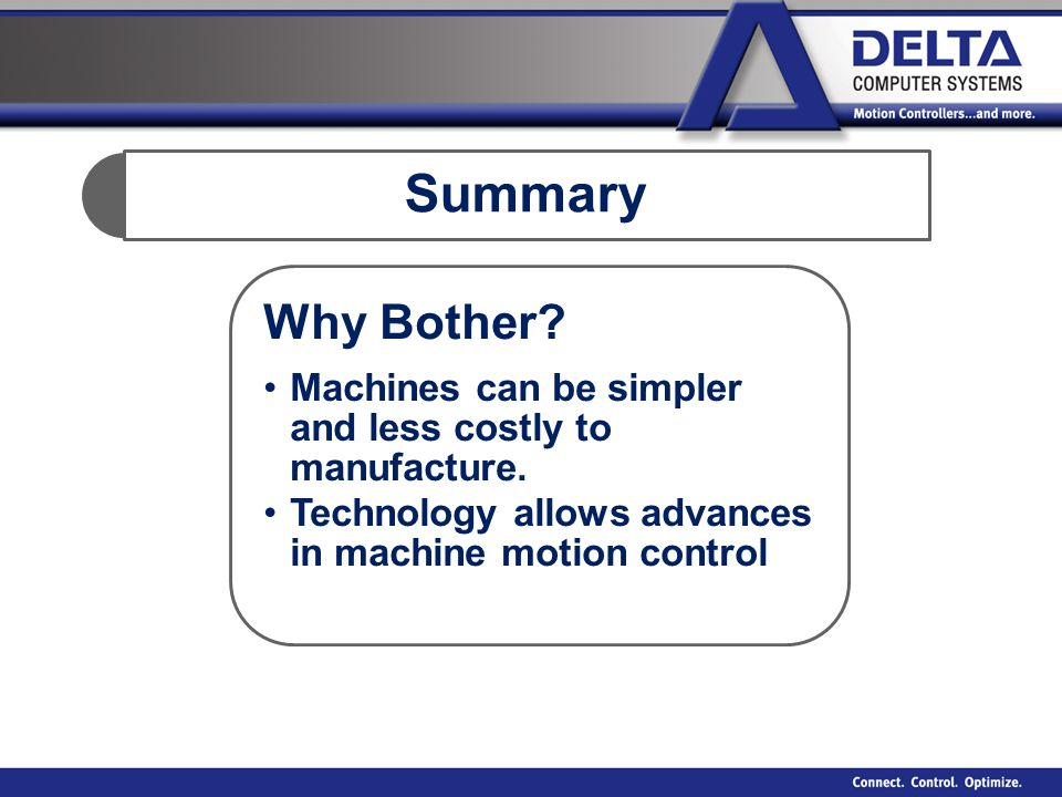 Summary Why Bother? Machines can be simpler and less costly to manufacture. Technology allows advances in machine motion control