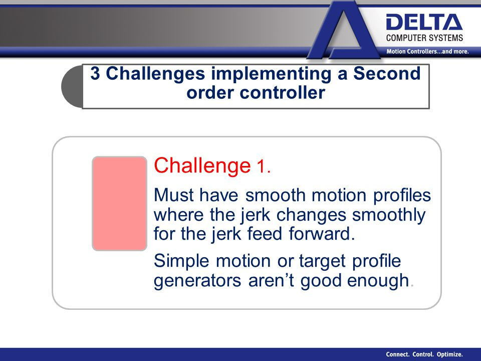3 Challenges implementing a Second order controller Challenge 1. Must have smooth motion profiles where the jerk changes smoothly for the jerk feed fo