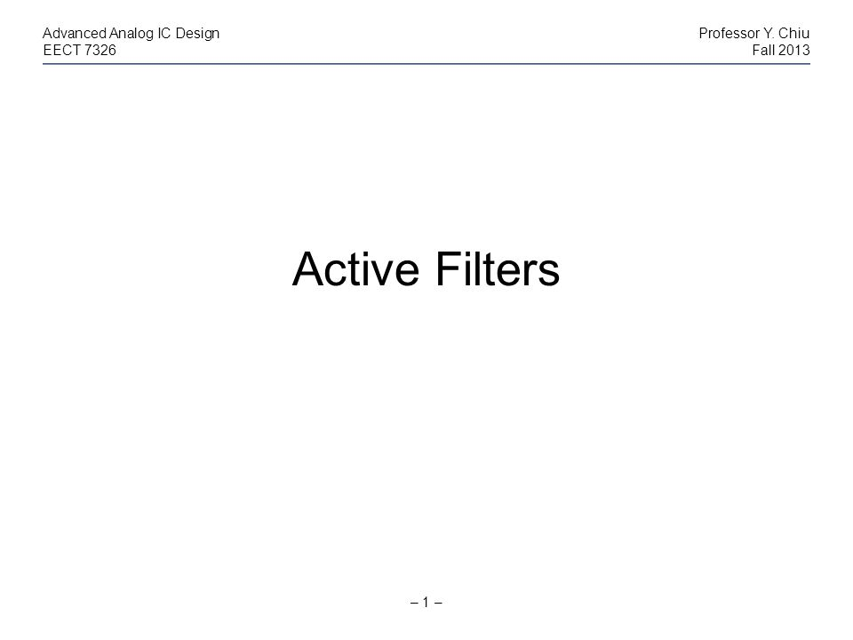 – 1 – Advanced Analog IC DesignProfessor Y. Chiu EECT 7326Fall 2013 Active Filters