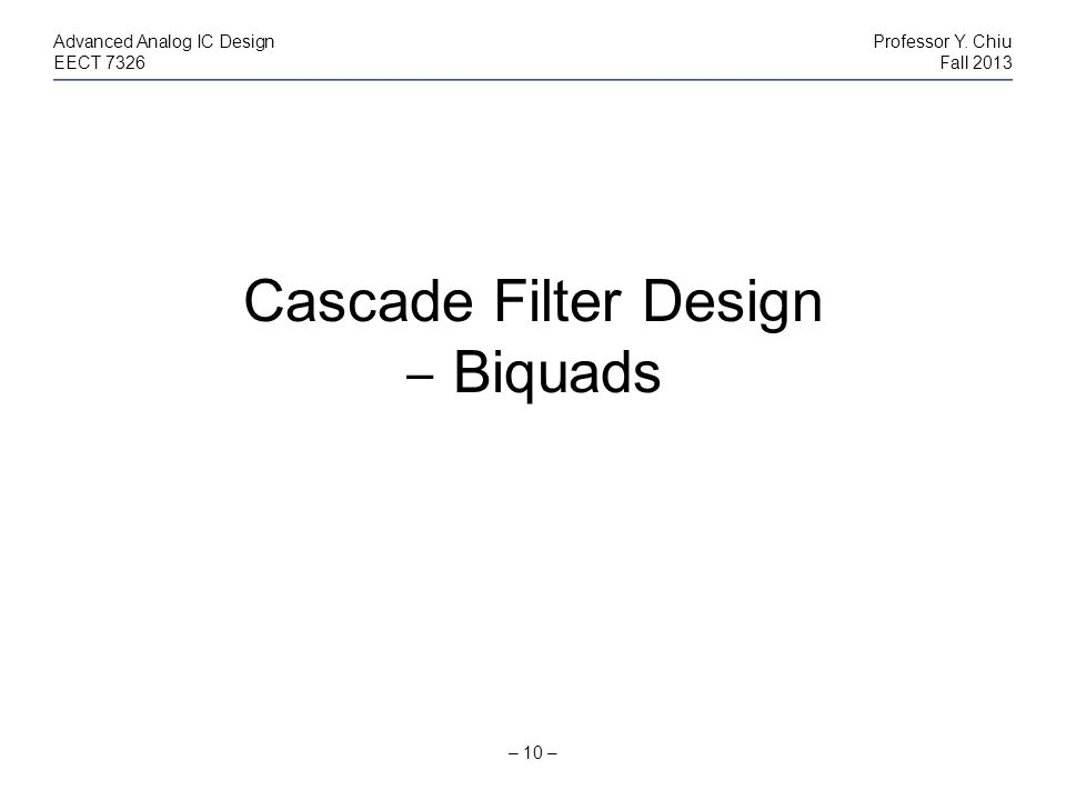 – 10 – Advanced Analog IC DesignProfessor Y. Chiu EECT 7326Fall 2013 Cascade Filter Design Biquads