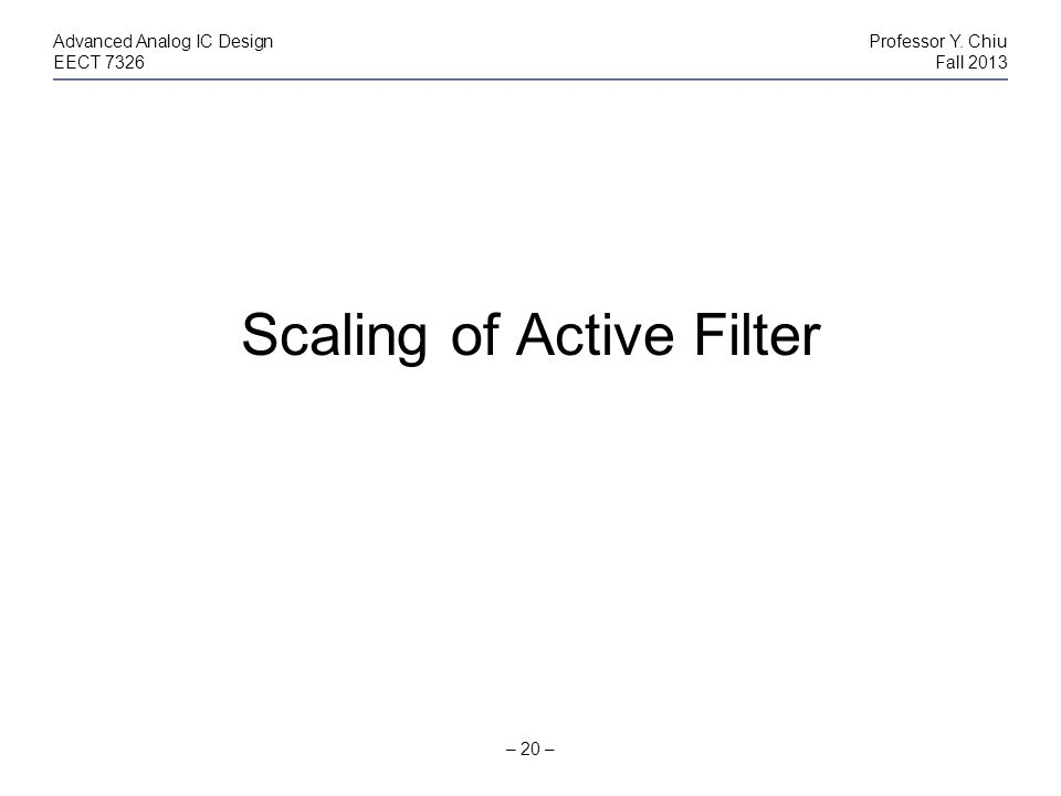 – 20 – Advanced Analog IC DesignProfessor Y. Chiu EECT 7326Fall 2013 Scaling of Active Filter