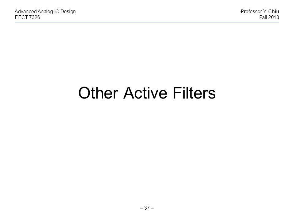 – 37 – Advanced Analog IC DesignProfessor Y. Chiu EECT 7326Fall 2013 Other Active Filters