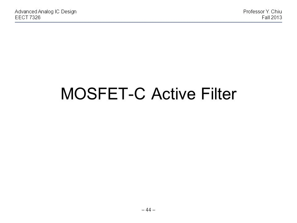 – 44 – Advanced Analog IC DesignProfessor Y. Chiu EECT 7326Fall 2013 MOSFET-C Active Filter