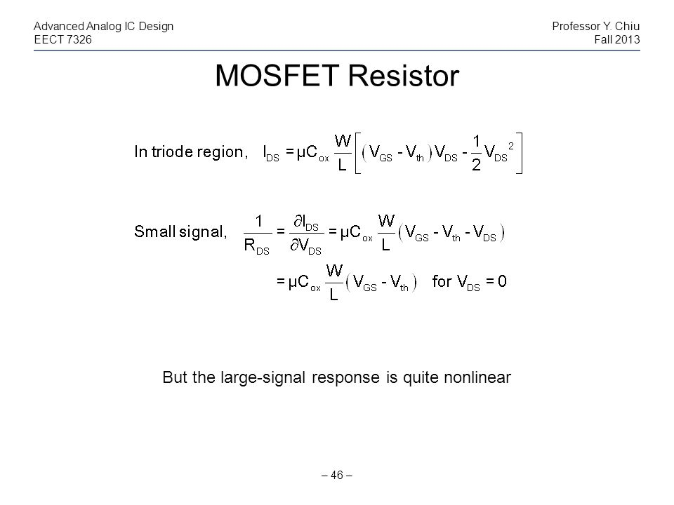 MOSFET Resistor – 46 – Advanced Analog IC DesignProfessor Y. Chiu EECT 7326Fall 2013 But the large-signal response is quite nonlinear
