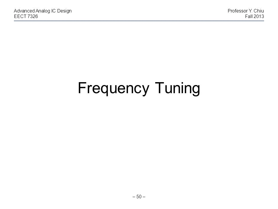 – 50 – Advanced Analog IC DesignProfessor Y. Chiu EECT 7326Fall 2013 Frequency Tuning