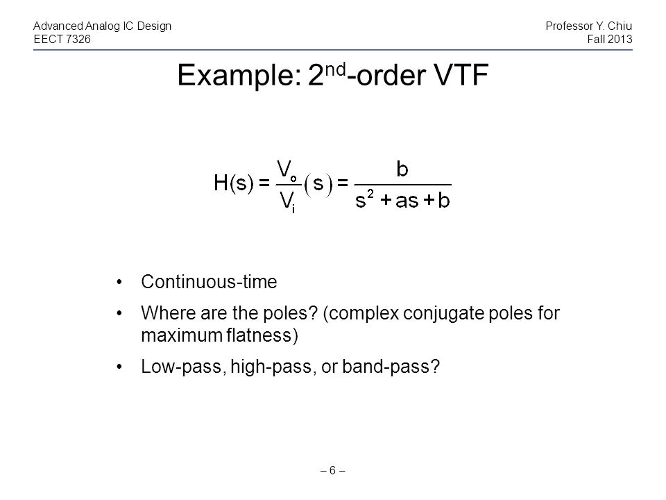 Example: 2 nd -order VTF – 6 – Advanced Analog IC DesignProfessor Y. Chiu EECT 7326Fall 2013 Continuous-time Where are the poles? (complex conjugate p