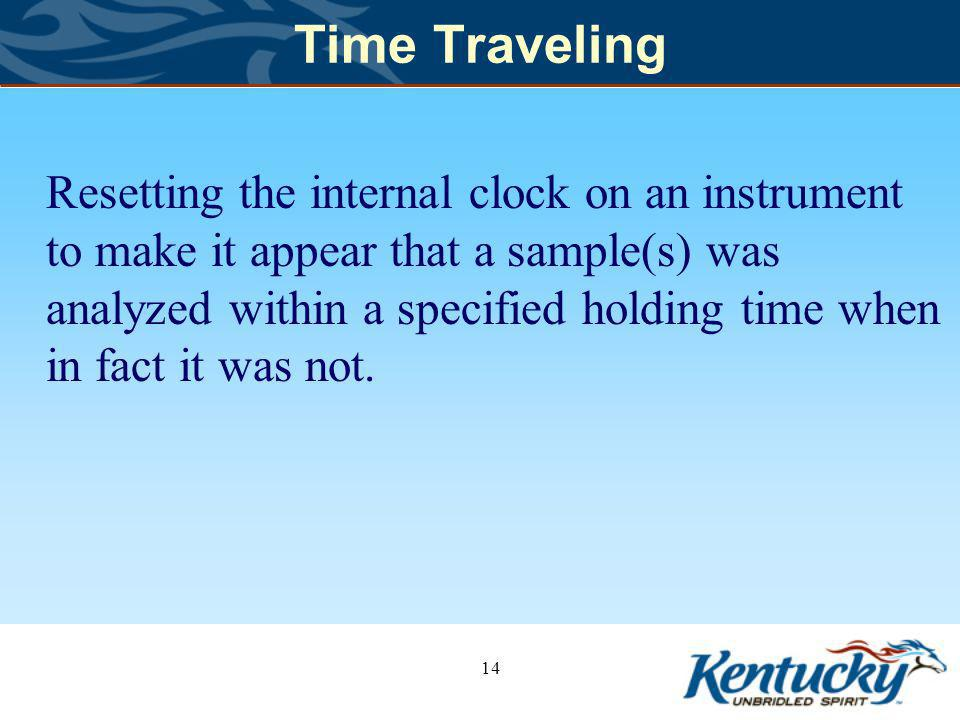 Time Traveling Resetting the internal clock on an instrument to make it appear that a sample(s) was analyzed within a specified holding time when in fact it was not.