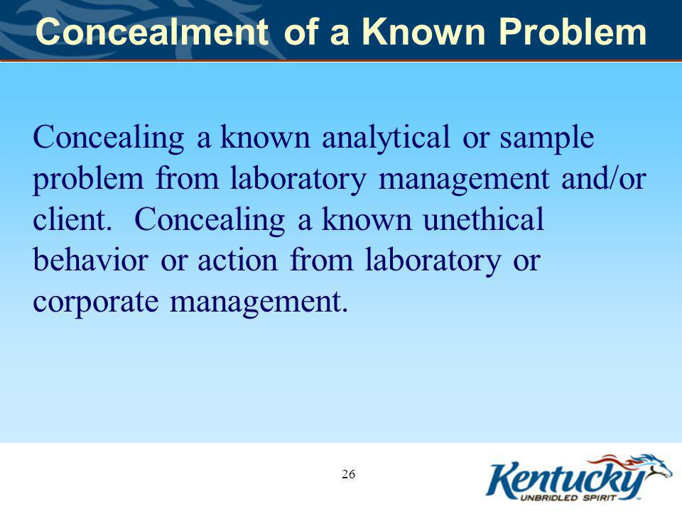 Concealment of a Known Problem Concealing a known analytical or sample problem from laboratory management and/or client.