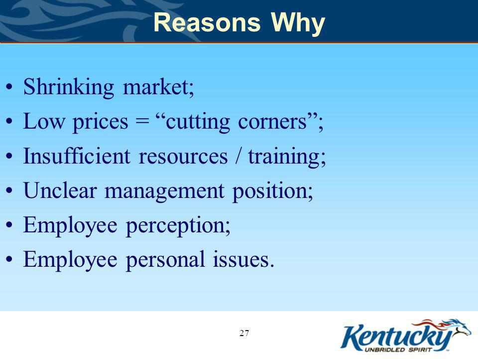 Reasons Why Shrinking market; Low prices = cutting corners; Insufficient resources / training; Unclear management position; Employee perception; Employee personal issues.