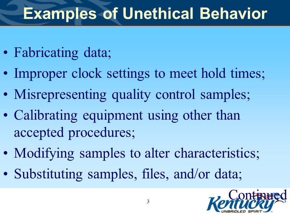 Examples of Unethical Behavior Fabricating data; Improper clock settings to meet hold times; Misrepresenting quality control samples; Calibrating equipment using other than accepted procedures; Modifying samples to alter characteristics; Substituting samples, files, and/or data; Continued 3