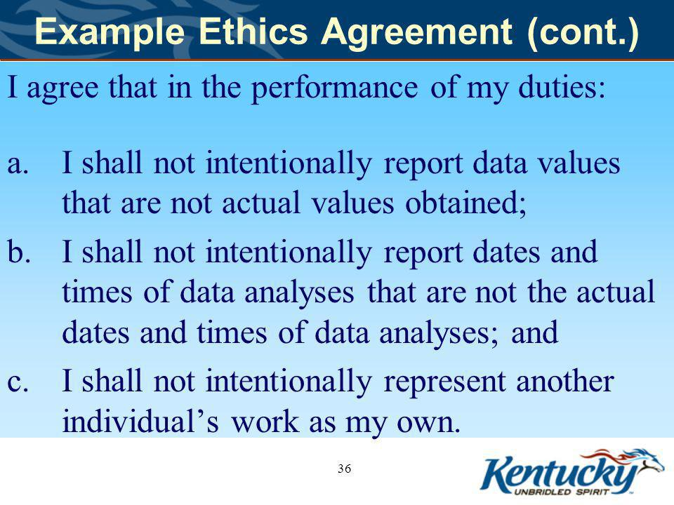 Example Ethics Agreement (cont.) I agree that in the performance of my duties: a.I shall not intentionally report data values that are not actual values obtained; b.I shall not intentionally report dates and times of data analyses that are not the actual dates and times of data analyses; and c.I shall not intentionally represent another individuals work as my own.