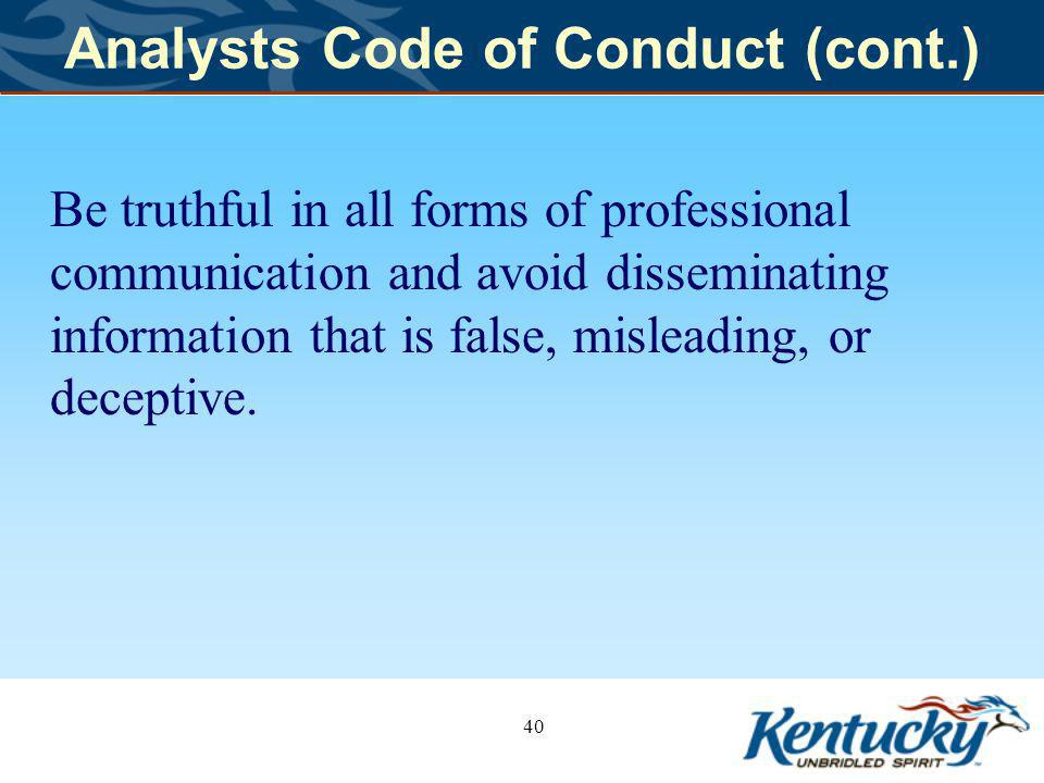 Analysts Code of Conduct (cont.) Be truthful in all forms of professional communication and avoid disseminating information that is false, misleading, or deceptive.