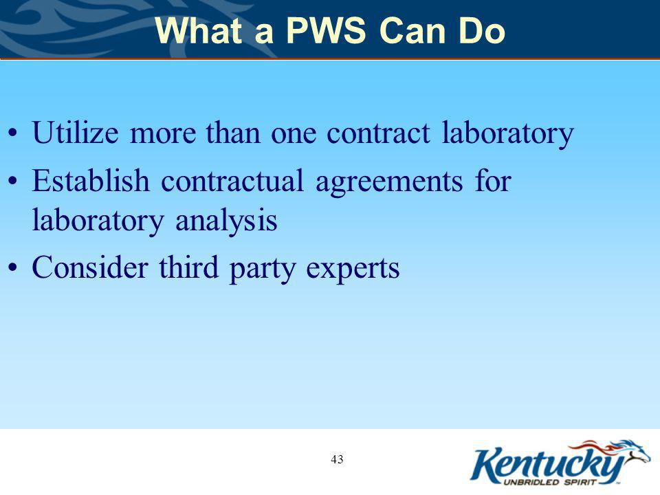 What a PWS Can Do Utilize more than one contract laboratory Establish contractual agreements for laboratory analysis Consider third party experts 43