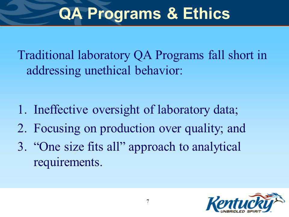 QA Programs & Ethics Traditional laboratory QA Programs fall short in addressing unethical behavior: 1.Ineffective oversight of laboratory data; 2.Focusing on production over quality; and 3.One size fits all approach to analytical requirements.