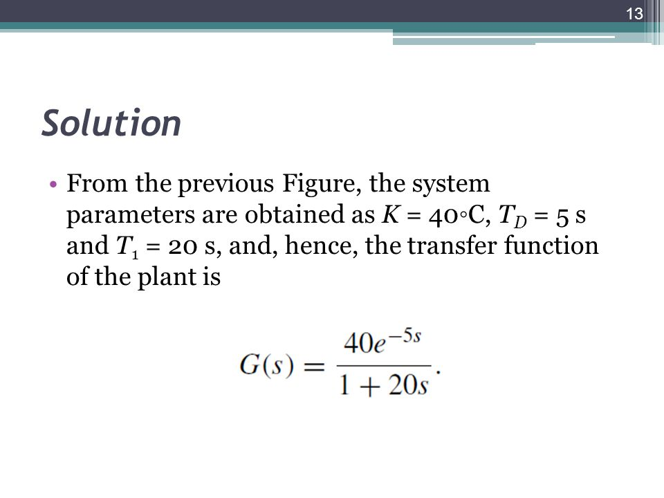 Solution From the previous Figure, the system parameters are obtained as K = 40C, T D = 5 s and T 1 = 20 s, and, hence, the transfer function of the p