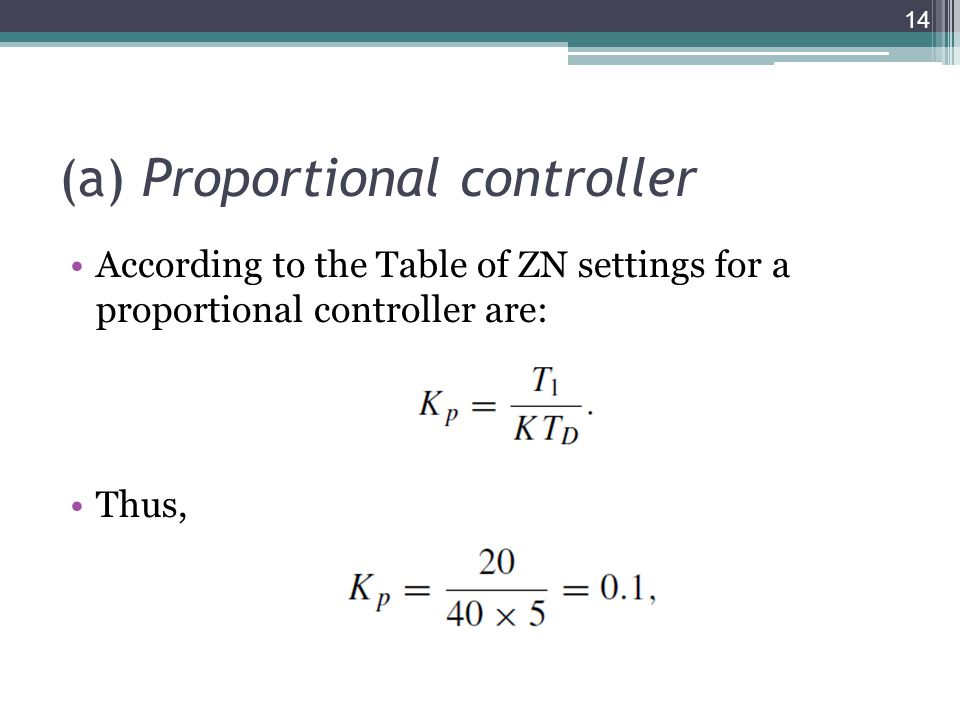(a) Proportional controller According to the Table of ZN settings for a proportional controller are: Thus, 14