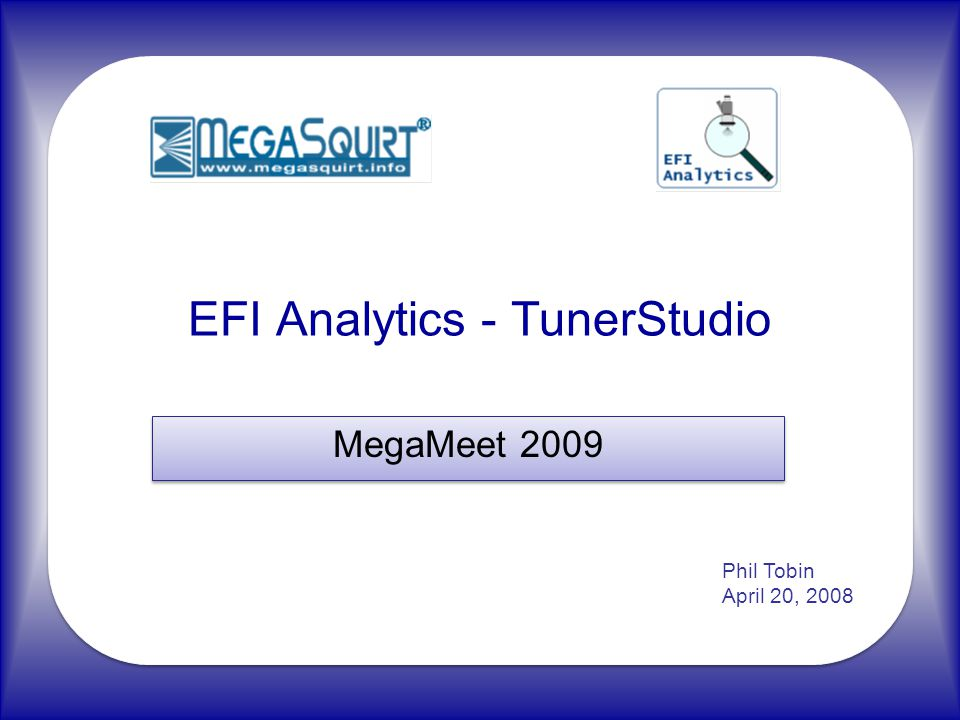 EFI Analytics - TunerStudio MegaMeet 2009 Phil Tobin April 20, 2008