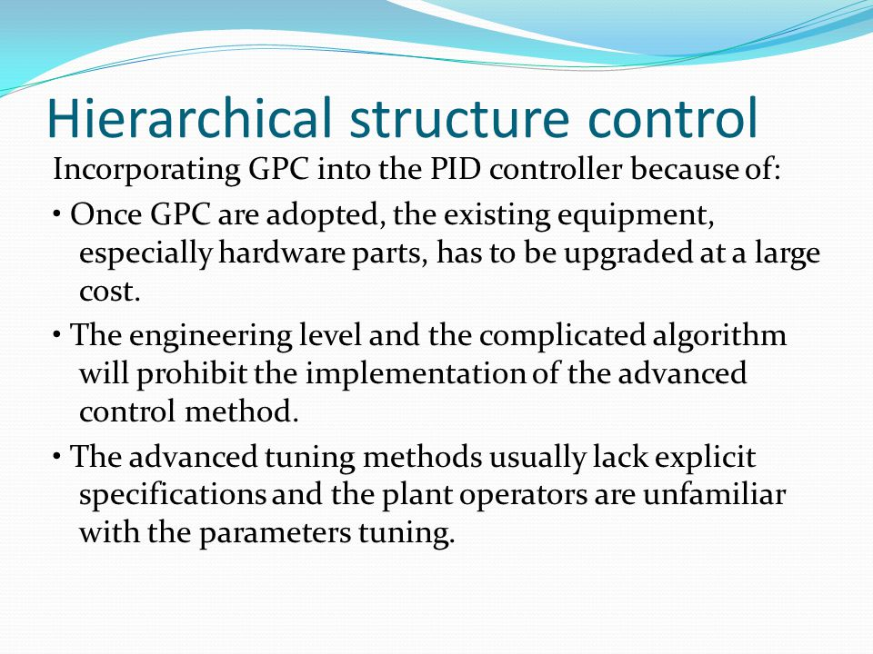 Hierarchical structure control Incorporating GPC into the PID controller because of: Once GPC are adopted, the existing equipment, especially hardware