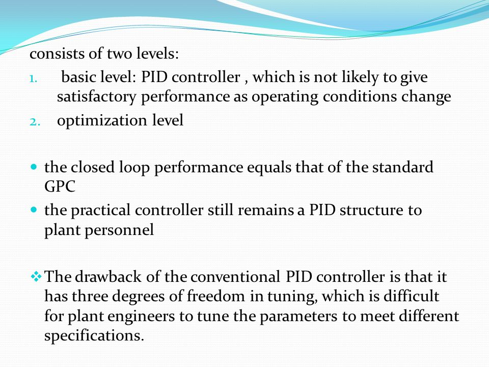 consists of two levels: 1. basic level: PID controller, which is not likely to give satisfactory performance as operating conditions change 2. optimiz