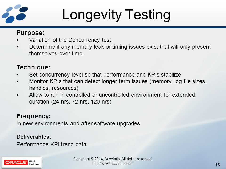 16 Copyright © 2014, Accelatis. All rights reserved. http://www.accelatis.com Longevity Testing Purpose: Variation of the Concurrency test. Determine