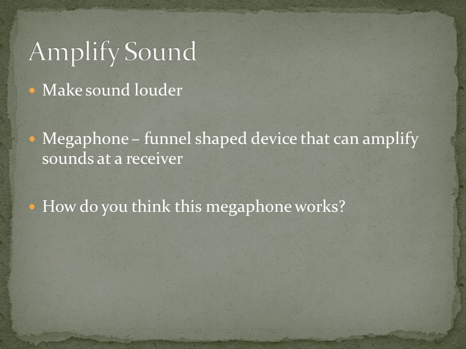 Make sound louder Megaphone – funnel shaped device that can amplify sounds at a receiver How do you think this megaphone works