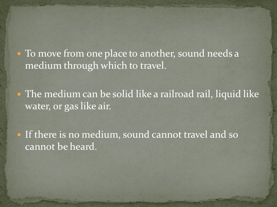 To move from one place to another, sound needs a medium through which to travel.