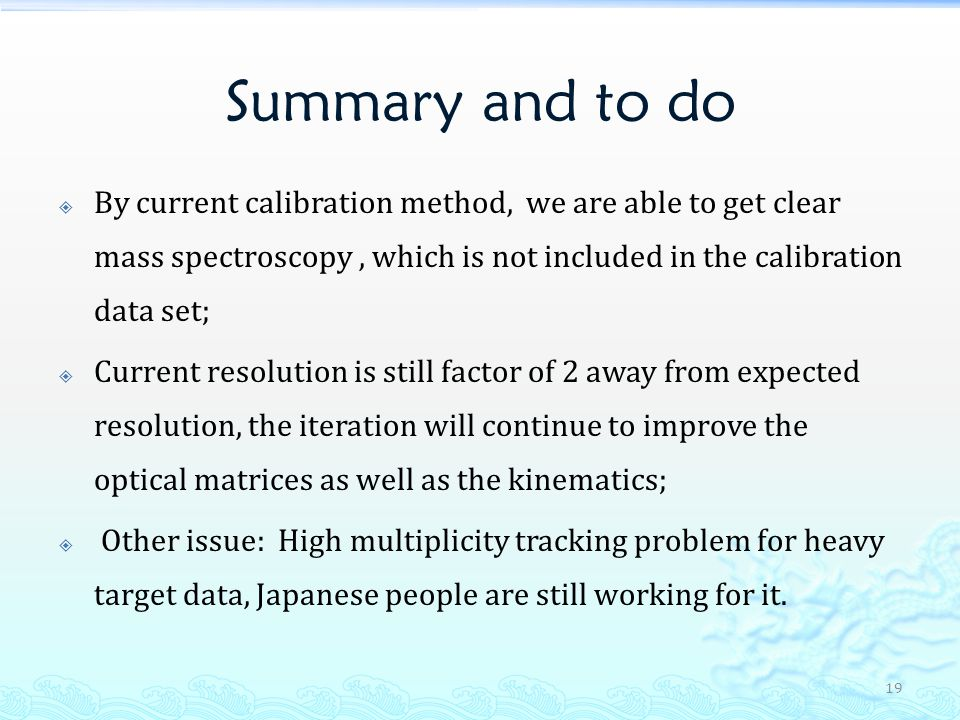 Summary and to do By current calibration method, we are able to get clear mass spectroscopy, which is not included in the calibration data set; Current resolution is still factor of 2 away from expected resolution, the iteration will continue to improve the optical matrices as well as the kinematics; Other issue: High multiplicity tracking problem for heavy target data, Japanese people are still working for it.