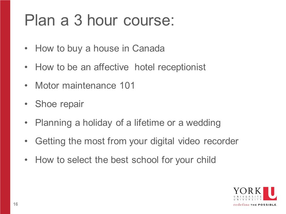 16 Plan a 3 hour course: How to buy a house in Canada How to be an affective hotel receptionist Motor maintenance 101 Shoe repair Planning a holiday of a lifetime or a wedding Getting the most from your digital video recorder How to select the best school for your child