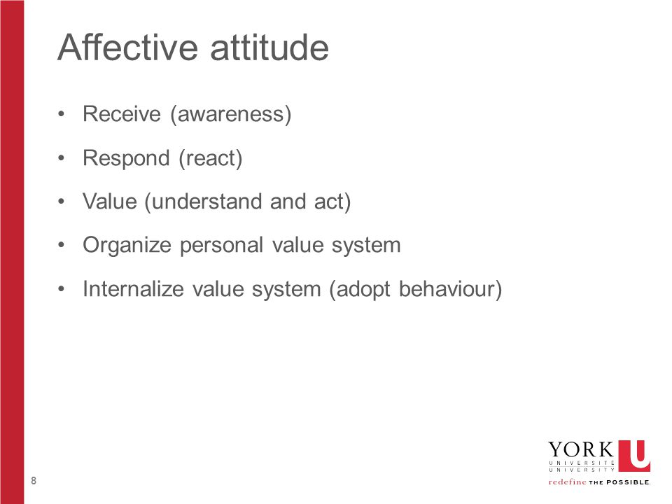 8 Affective attitude Receive (awareness) Respond (react) Value (understand and act) Organize personal value system Internalize value system (adopt behaviour)