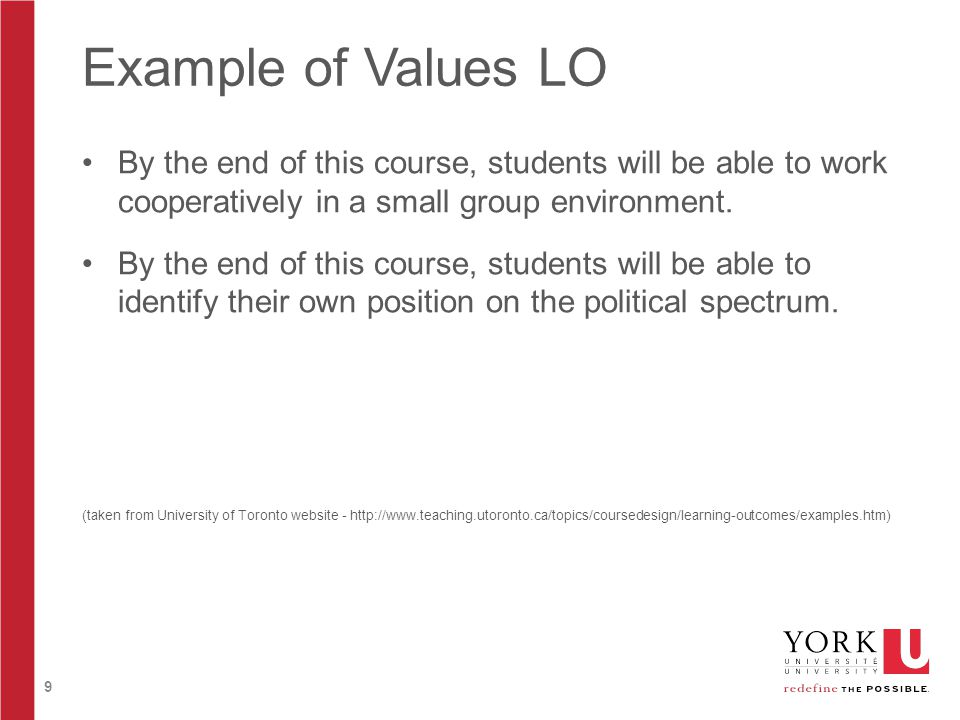 9 Example of Values LO By the end of this course, students will be able to work cooperatively in a small group environment. By the end of this course,