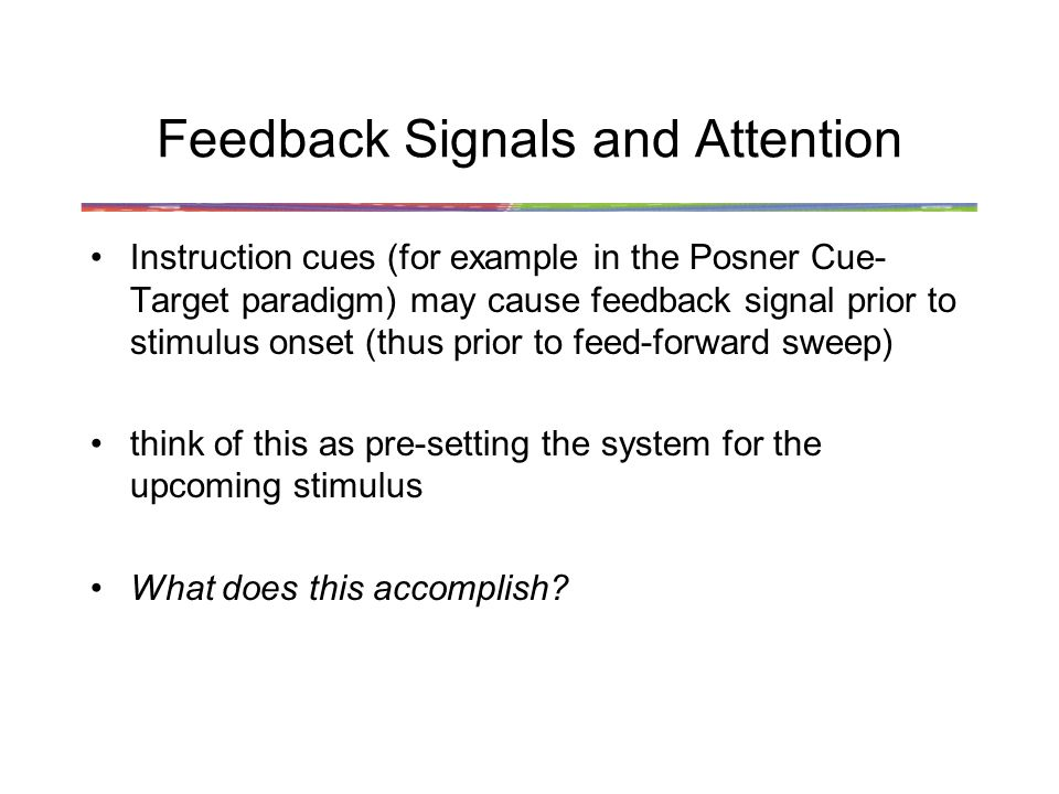 Feedback Signals and Attention Instruction cues (for example in the Posner Cue- Target paradigm) may cause feedback signal prior to stimulus onset (thus prior to feed-forward sweep) think of this as pre-setting the system for the upcoming stimulus What does this accomplish