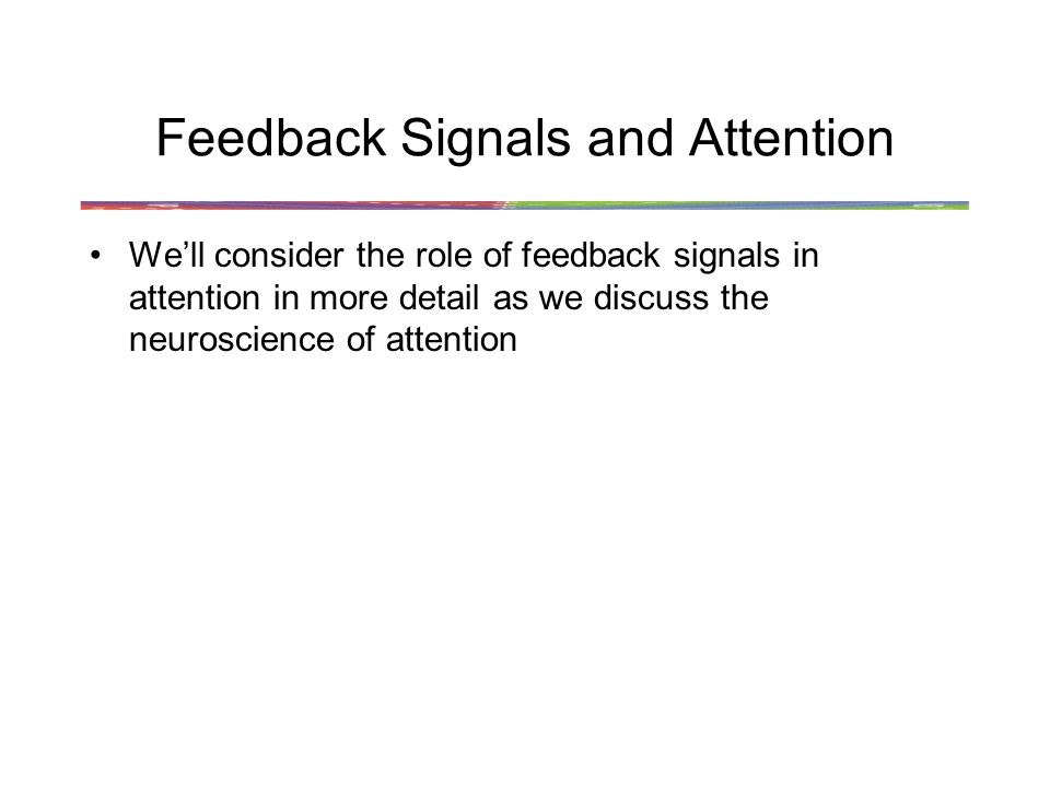 Feedback Signals and Attention Well consider the role of feedback signals in attention in more detail as we discuss the neuroscience of attention