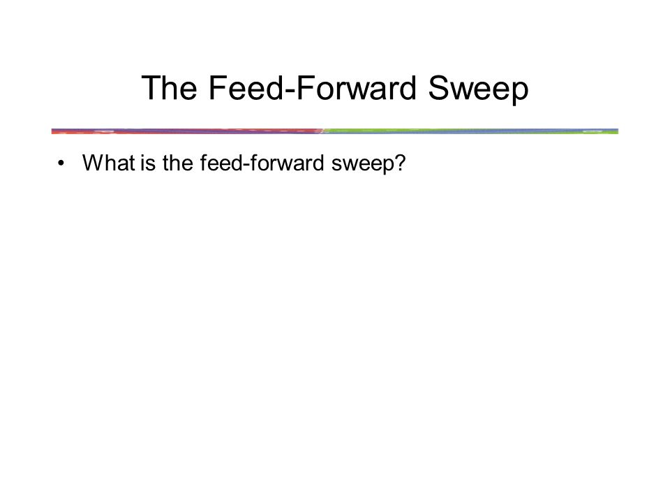 The Feed-Forward Sweep The feed-forward sweep is the initial response of each visual area in turn as information is passed to it from a lower area Characteristics: – a single spike per synapse –no time for lateral connections –no time for feedback connections