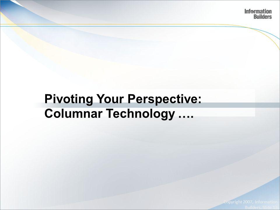 Pivoting Your Perspective: Columnar Technology …. Copyright 2007, Information Builders. Slide 13