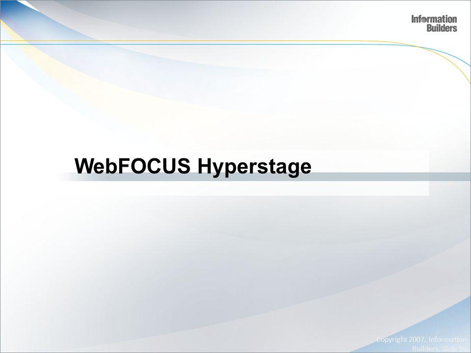 WebFOCUS Hyperstage Copyright 2007, Information Builders. Slide 16
