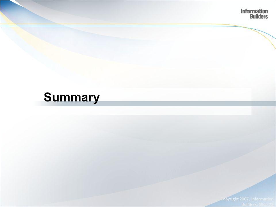 Summary Copyright 2007, Information Builders. Slide 22