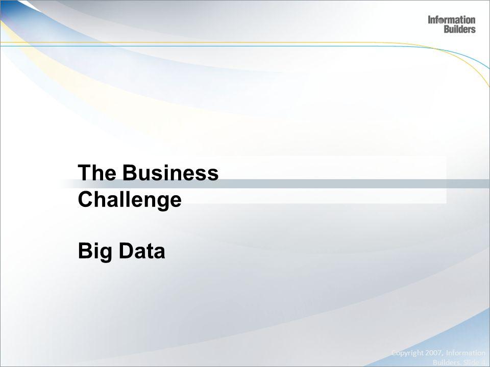 The Business Challenge Big Data Copyright 2007, Information Builders. Slide 4