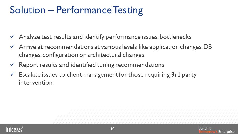 Solution – Performance Testing Analyze test results and identify performance issues, bottlenecks Arrive at recommendations at various levels like appl