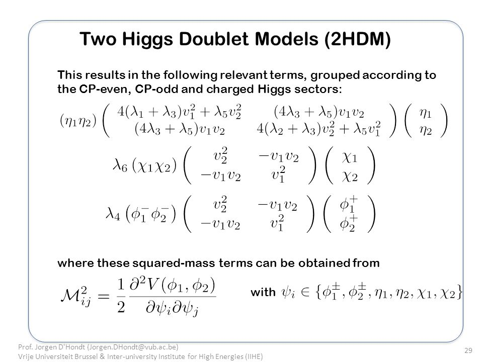 Two Higgs Doublet Models (2HDM) This results in the following relevant terms, grouped according to the CP-even, CP-odd and charged Higgs sectors: where these squared-mass terms can be obtained from with Prof.