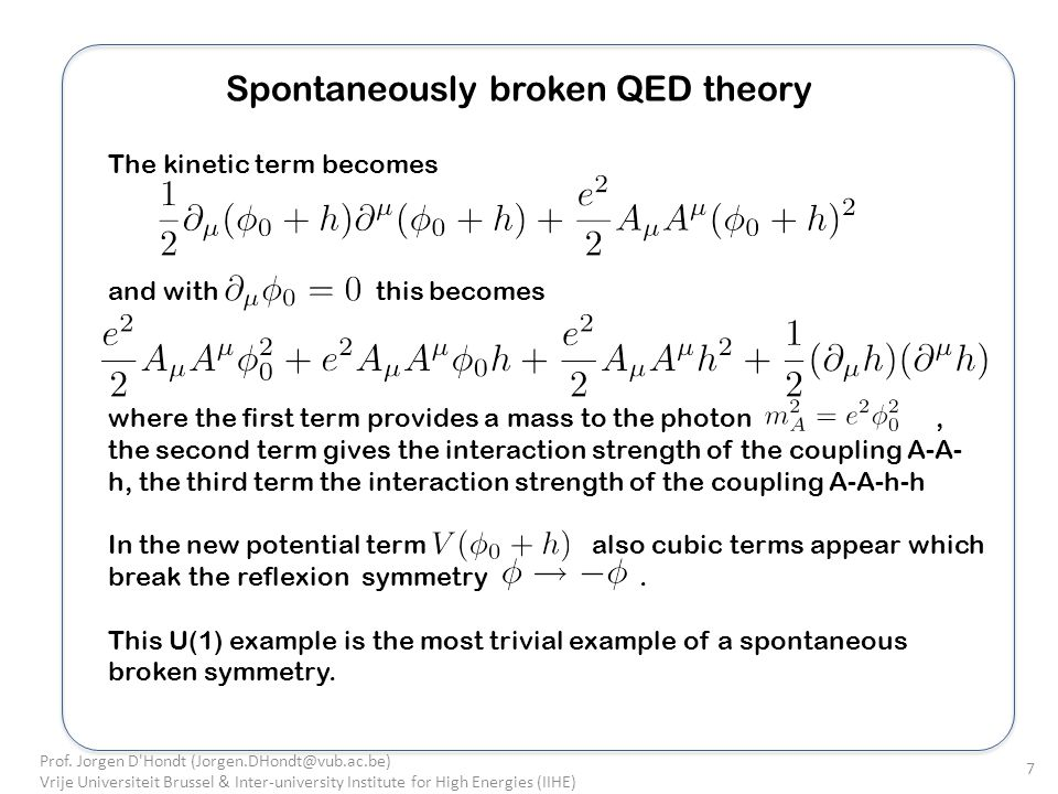 Spontaneously broken QED theory The kinetic term becomes and with this becomes where the first term provides a mass to the photon, the second term gives the interaction strength of the coupling A-A- h, the third term the interaction strength of the coupling A-A-h-h In the new potential term also cubic terms appear which break the reflexion symmetry.