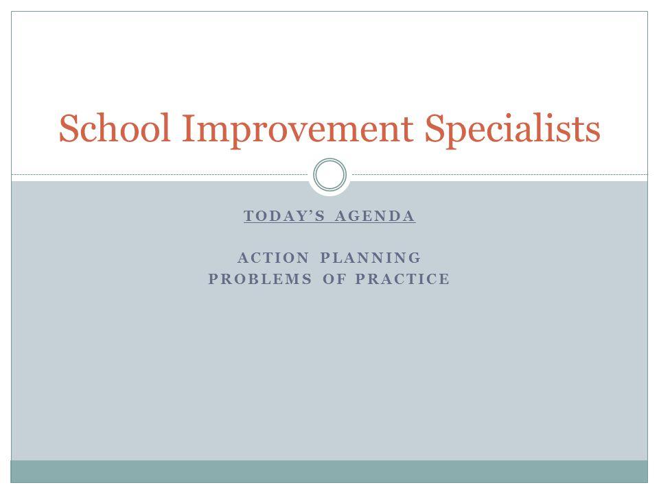 TODAYS AGENDA ACTION PLANNING PROBLEMS OF PRACTICE School Improvement Specialists