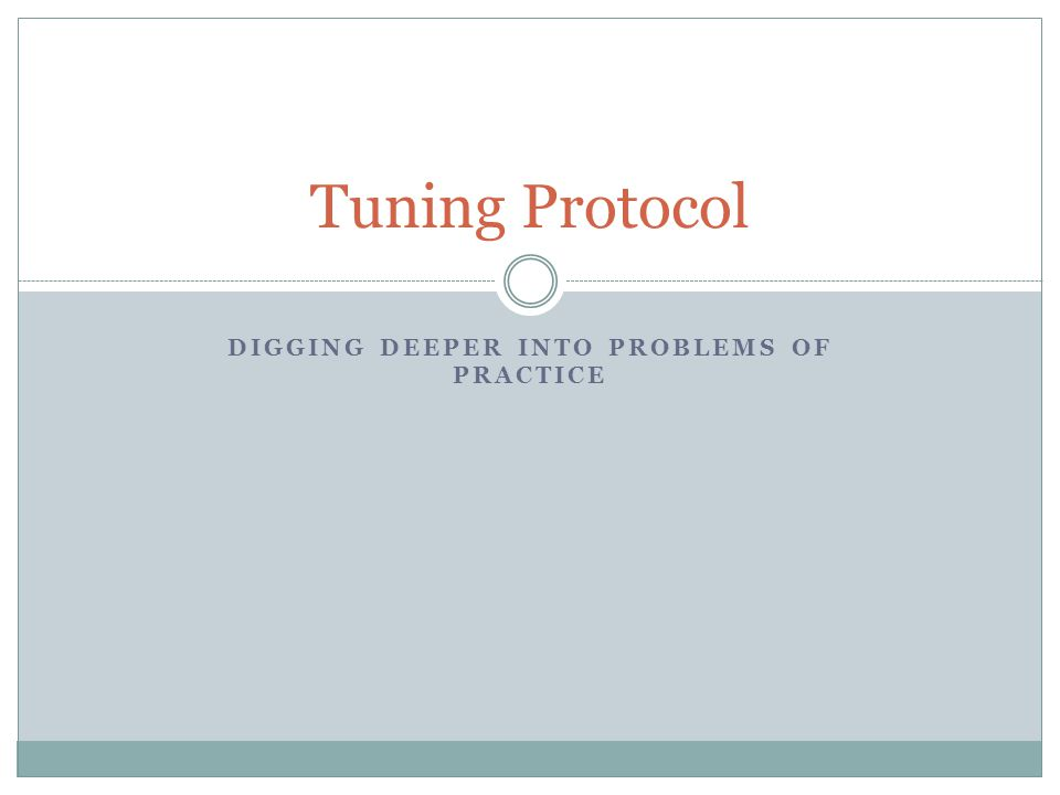 DIGGING DEEPER INTO PROBLEMS OF PRACTICE Tuning Protocol