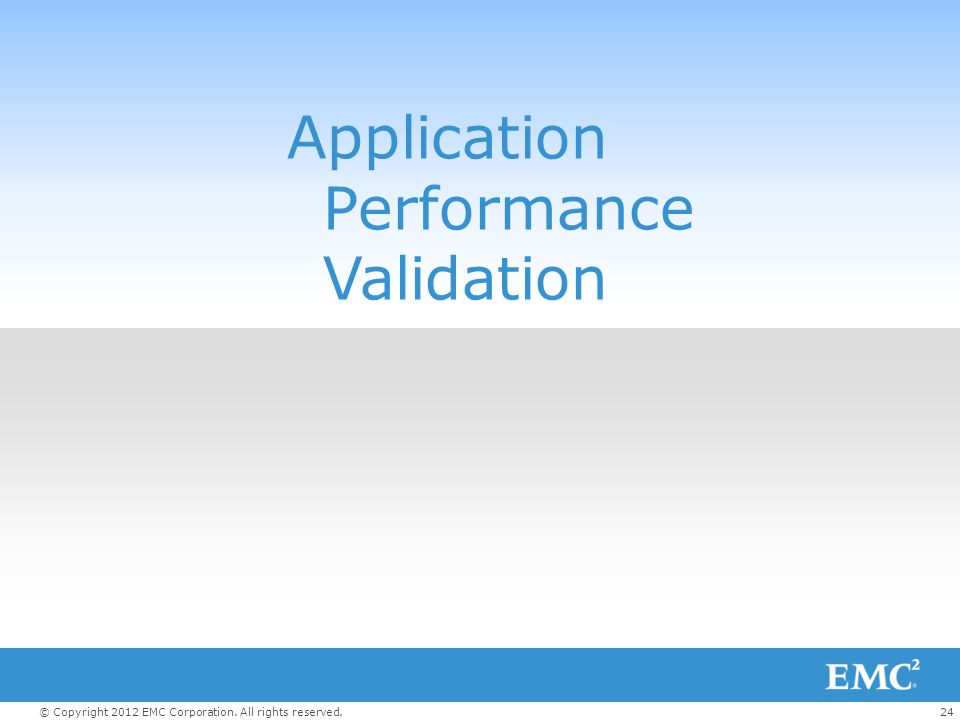 24© Copyright 2012 EMC Corporation. All rights reserved. Application Performance Validation