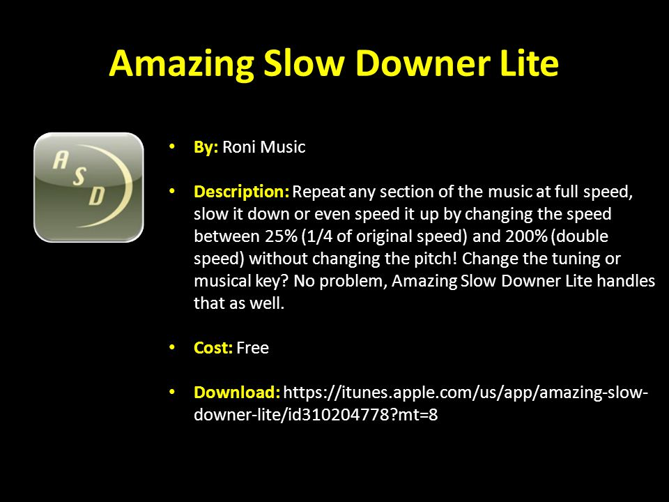 Amazing Slow Downer Lite By: Roni Music Description: Repeat any section of the music at full speed, slow it down or even speed it up by changing the speed between 25% (1/4 of original speed) and 200% (double speed) without changing the pitch.