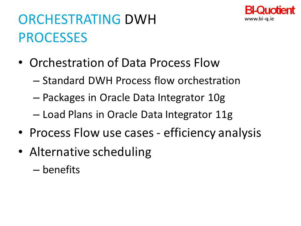 ORCHESTRATING DWH PROCESSES Orchestration of Data Process Flow – Standard DWH Process flow orchestration – Packages in Oracle Data Integrator 10g – Lo